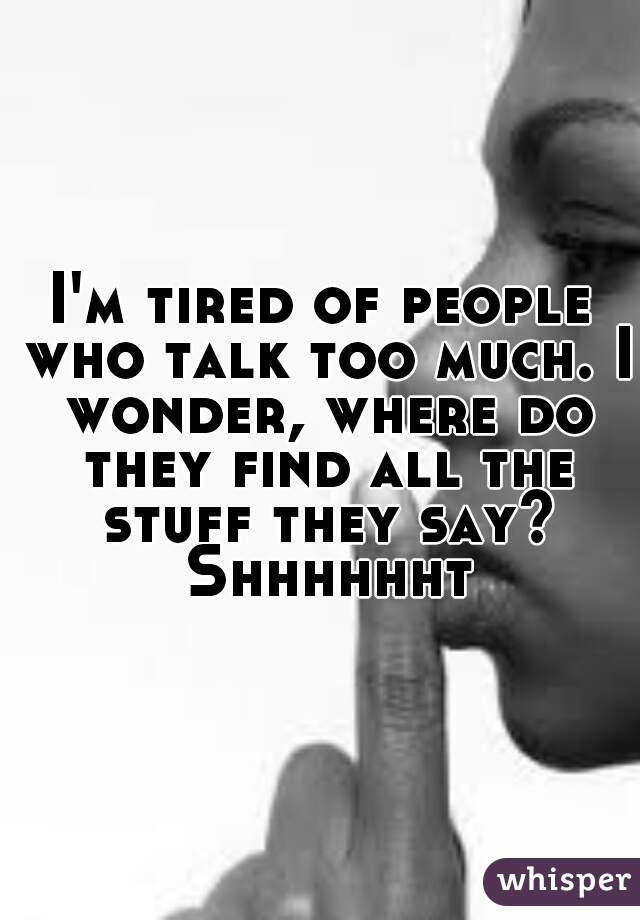 I'm tired of people who talk too much. I wonder, where do they find all the stuff they say? Shhhhhht