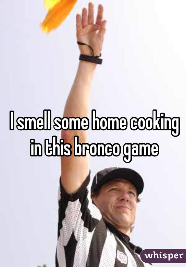 I smell some home cooking in this bronco game