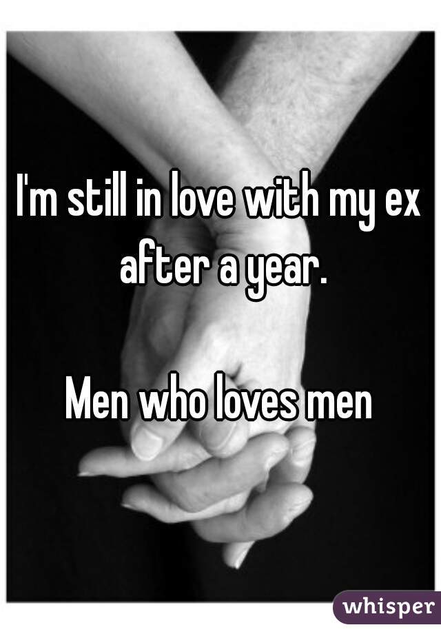 I'm still in love with my ex after a year.  Men who loves men