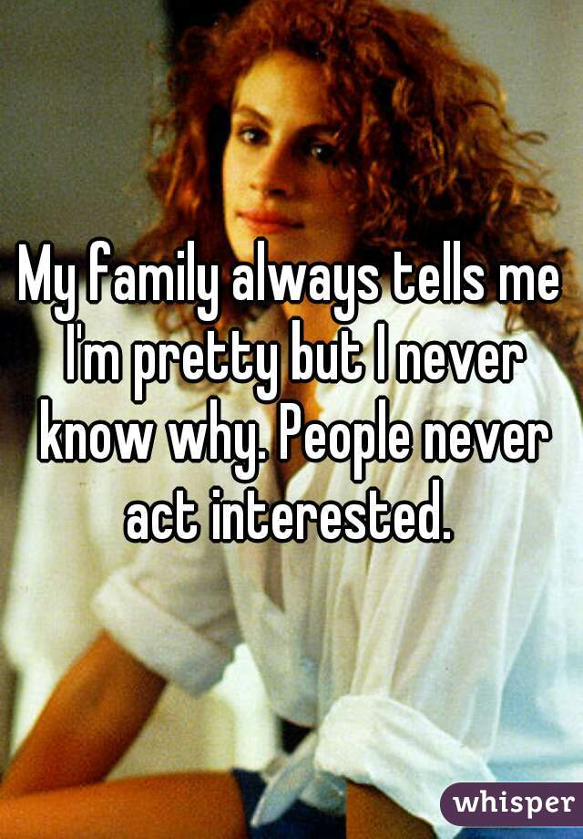 My family always tells me I'm pretty but I never know why. People never act interested.