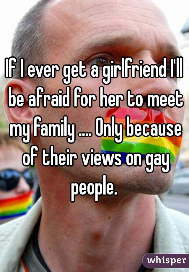 If I ever get a girlfriend I'll be afraid for her to meet my family .... Only because of their views on gay people.