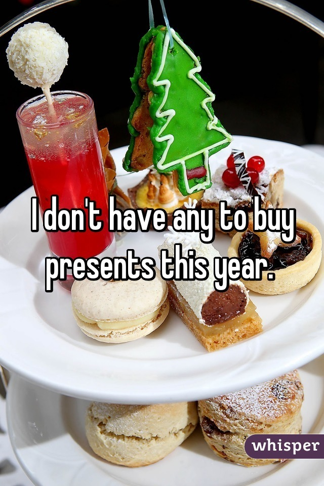 I don't have any to buy presents this year.