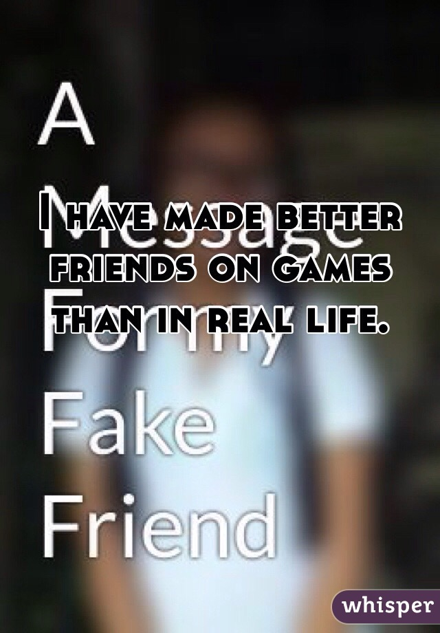 I have made better friends on games than in real life.