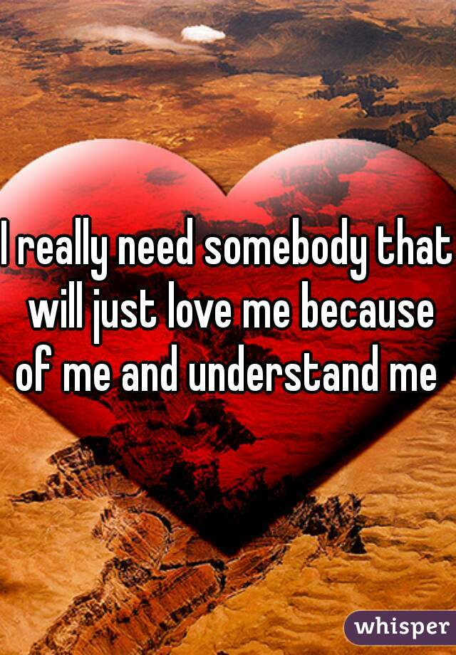 I really need somebody that will just love me because of me and understand me