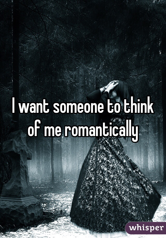 I want someone to think of me romantically