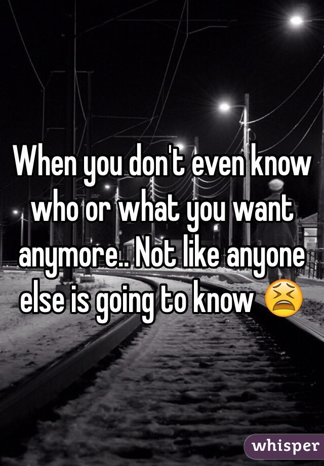 When you don't even know who or what you want anymore.. Not like anyone else is going to know 😫