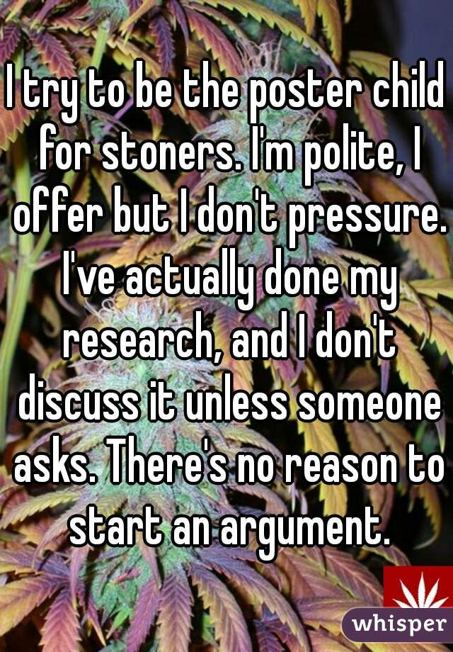 I try to be the poster child for stoners. I'm polite, I offer but I don't pressure. I've actually done my research, and I don't discuss it unless someone asks. There's no reason to start an argument.