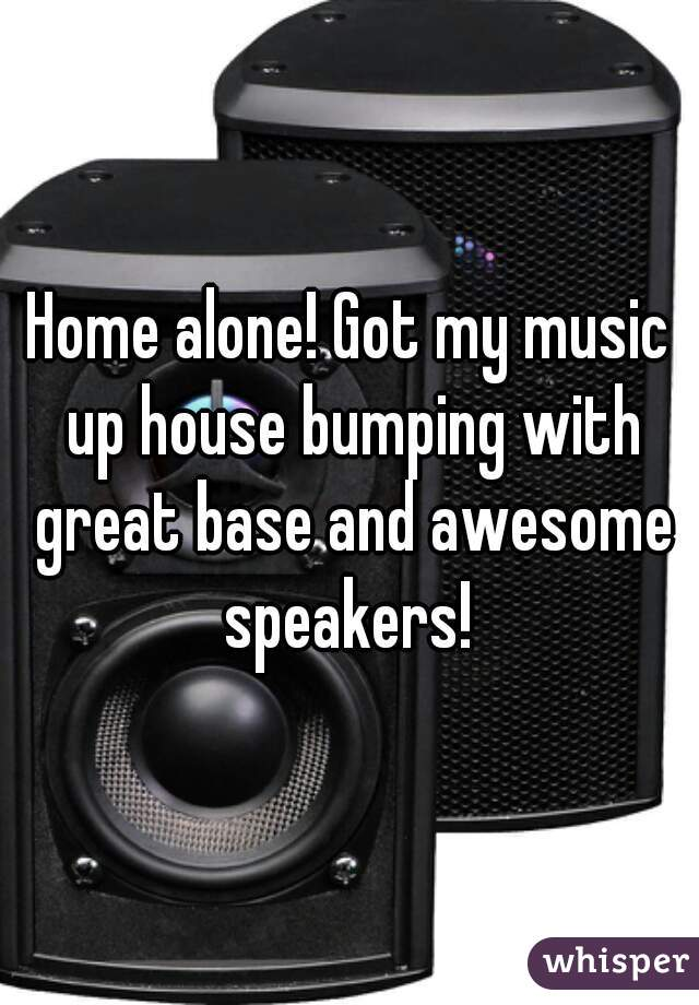 Home alone! Got my music up house bumping with great base and awesome speakers!