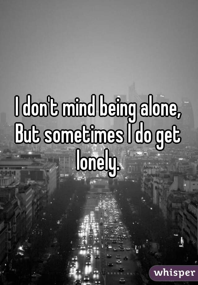 I don't mind being alone, But sometimes I do get lonely.
