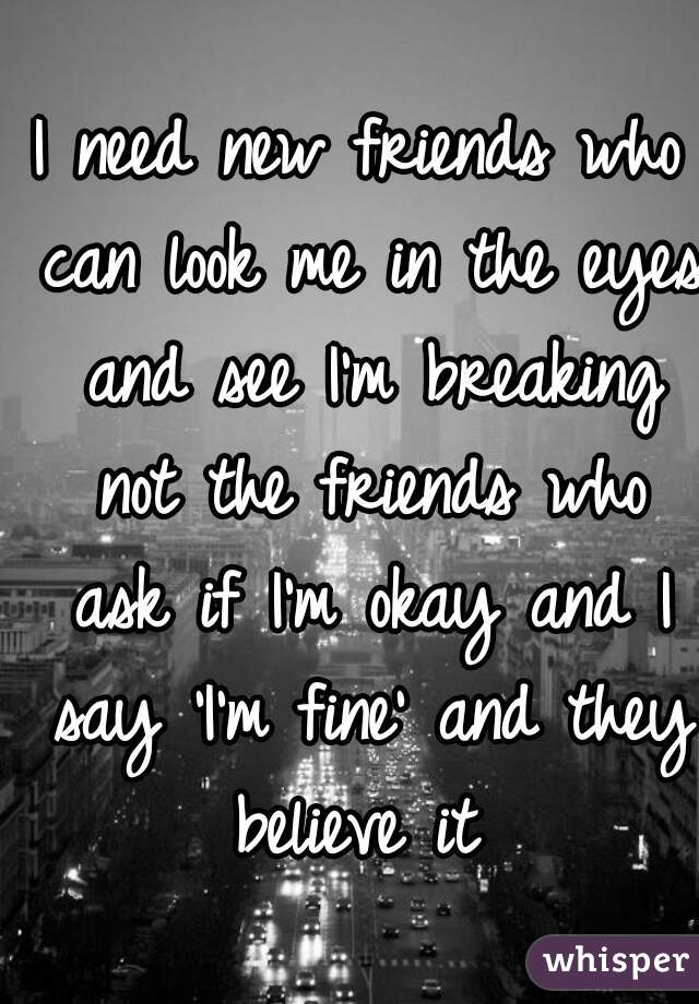 I need new friends who can look me in the eyes and see I'm breaking not the friends who ask if I'm okay and I say 'I'm fine' and they believe it