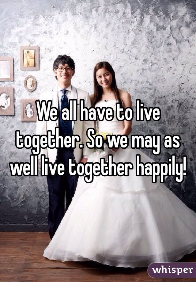 We all have to live together. So we may as well live together happily!