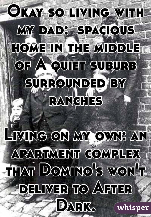 Okay so living with my dad:  spacious home in the middle of A quiet suburb surrounded by ranches  Living on my own: an apartment complex that Domino's won't deliver to After Dark.