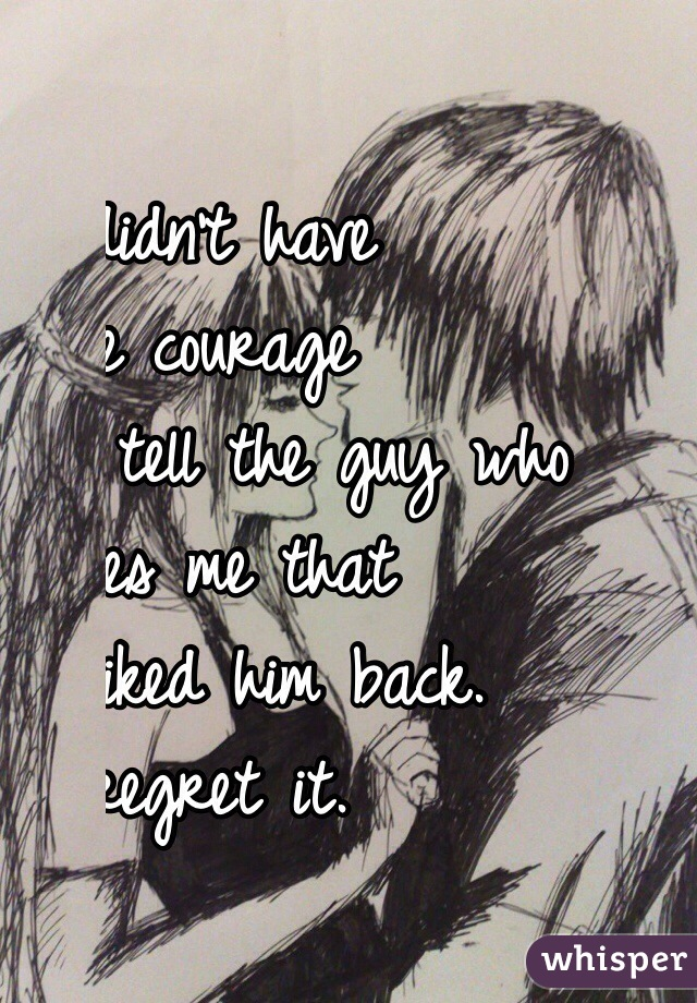 I didn't have  the courage  to tell the guy who  likes me that  I liked him back.  I regret it.