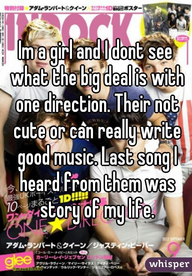 Im a girl and I dont see what the big deal is with one direction. Their not cute or can really write good music. Last song I heard from them was story of my life.