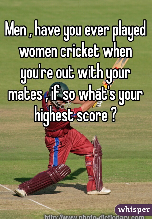 Men , have you ever played women cricket when you're out with your mates , if so what's your highest score ?