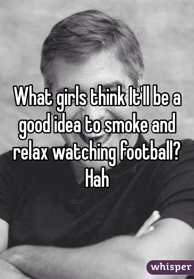 What girls think It'll be a good idea to smoke and relax watching football? Hah