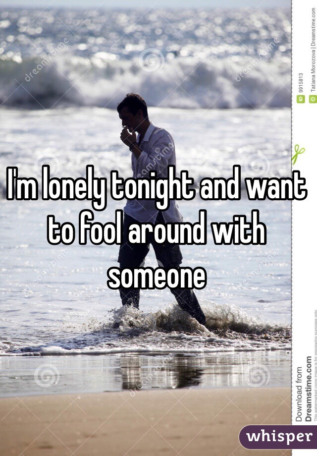 I'm lonely tonight and want to fool around with someone