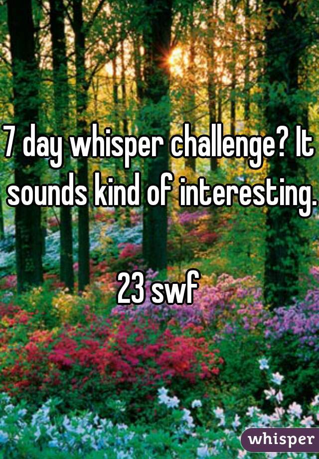 7 day whisper challenge? It sounds kind of interesting.  23 swf