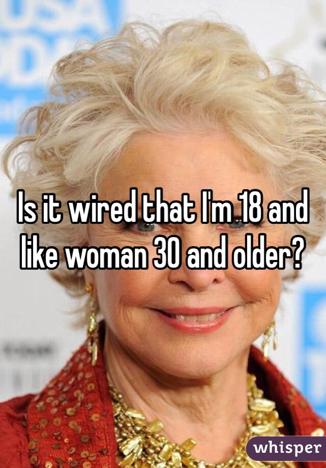 Is it wired that I'm 18 and like woman 30 and older?