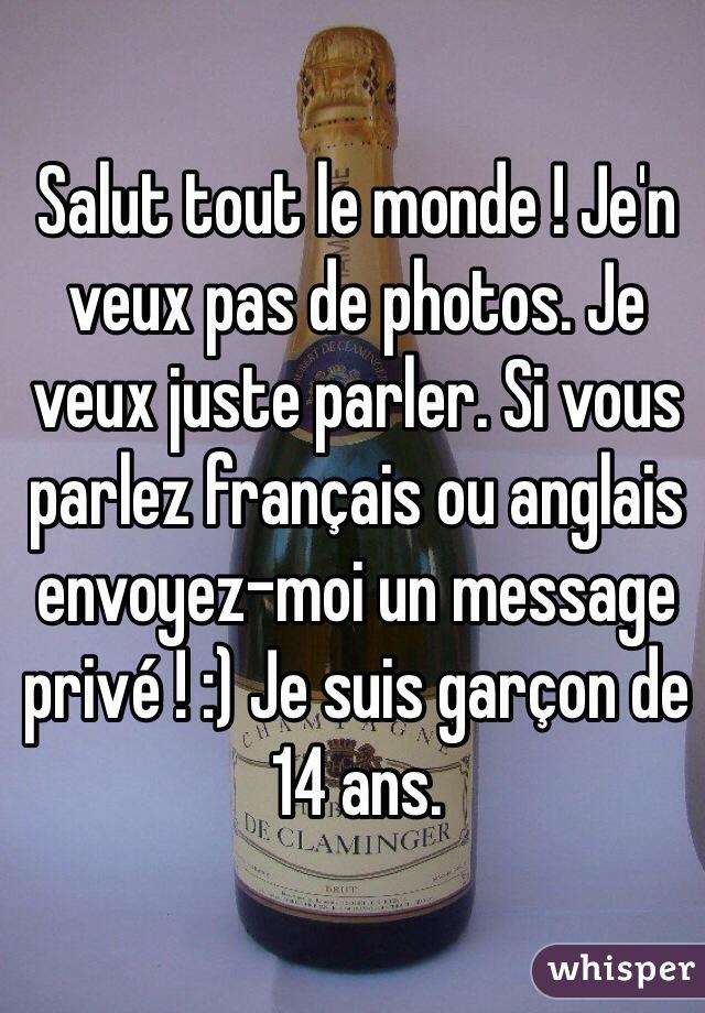 Salut tout le monde ! Je'n veux pas de photos. Je veux juste parler. Si vous parlez français ou anglais envoyez-moi un message privé ! :) Je suis garçon de 14 ans.