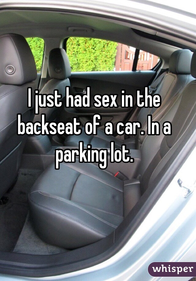 I just had sex in the backseat of a car. In a parking lot.
