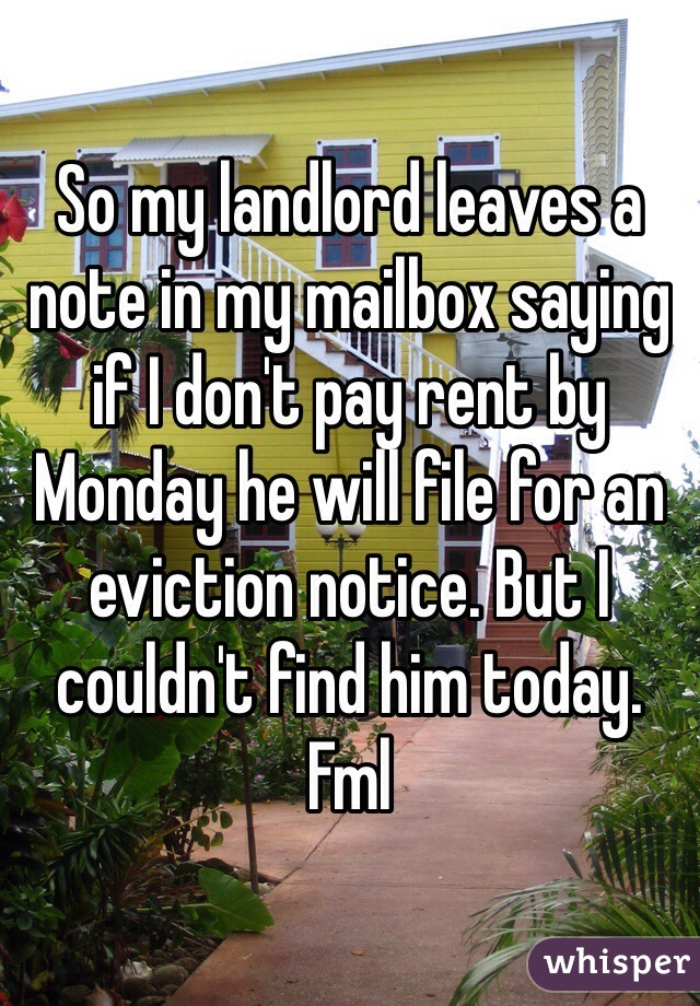 So my landlord leaves a note in my mailbox saying if I don't pay rent by Monday he will file for an eviction notice. But I couldn't find him today. Fml