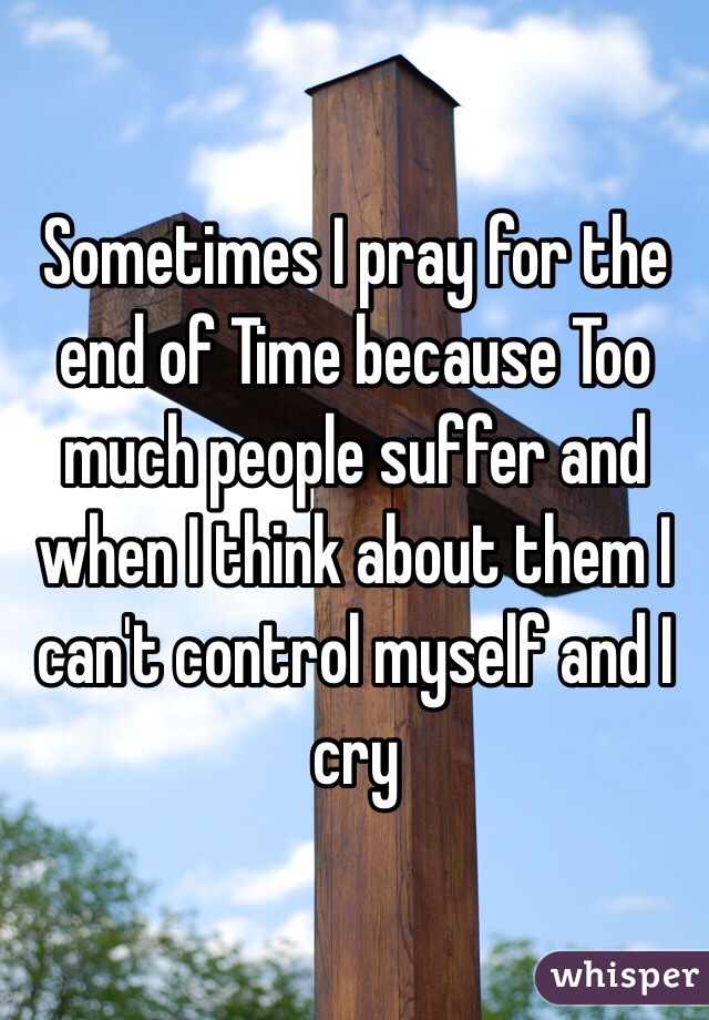 Sometimes I pray for the end of Time because Too much people suffer and when I think about them I can't control myself and I cry