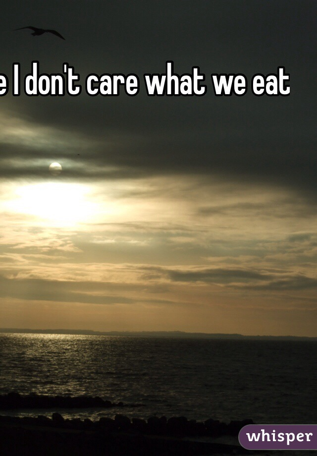 When i tell people I don't care what we eat all I say is nope