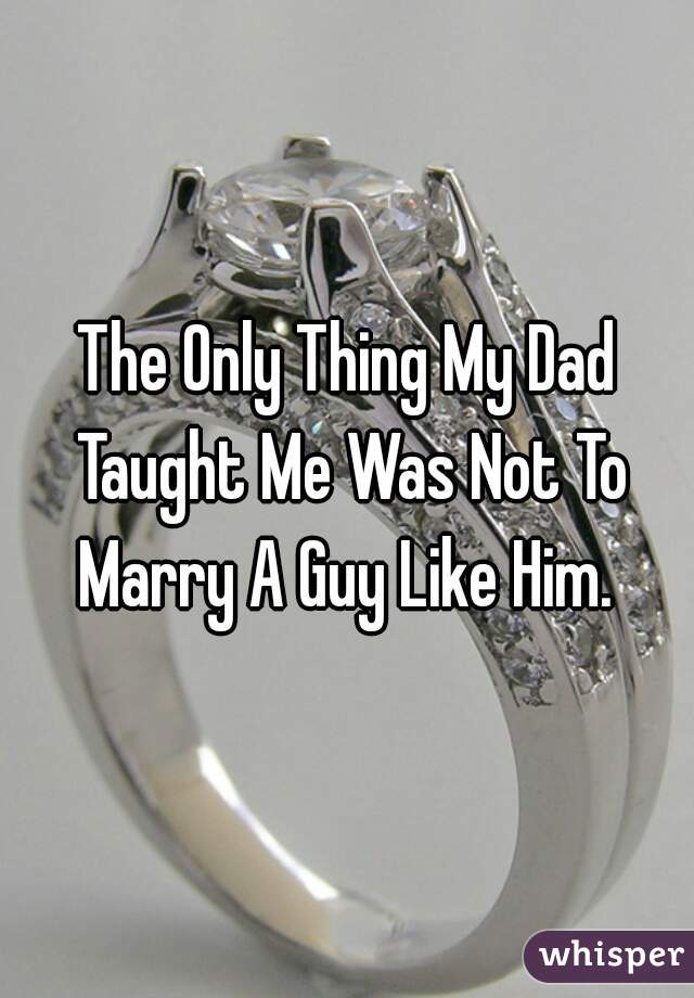 The Only Thing My Dad Taught Me Was Not To Marry A Guy Like Him.