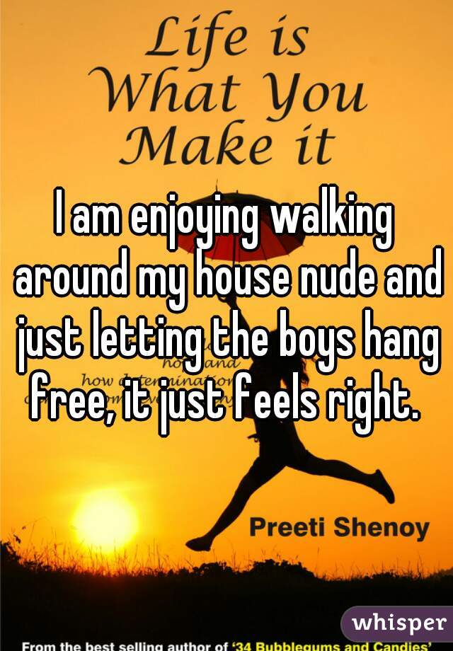 I am enjoying walking around my house nude and just letting the boys hang free, it just feels right.