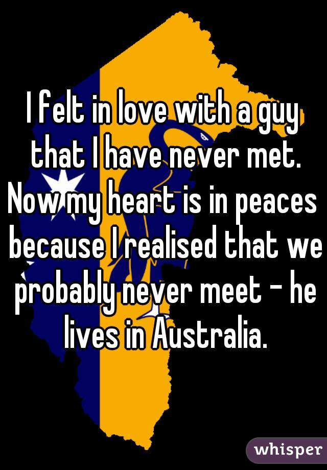 I felt in love with a guy that I have never met. Now my heart is in peaces  because I realised that we probably never meet - he lives in Australia.
