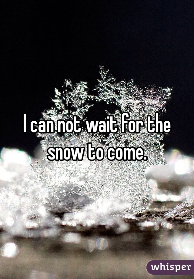 I can not wait for the snow to come.