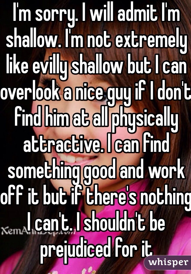 I'm sorry. I will admit I'm shallow. I'm not extremely like evilly shallow but I can overlook a nice guy if I don't find him at all physically attractive. I can find something good and work off it but if there's nothing I can't. I shouldn't be prejudiced for it