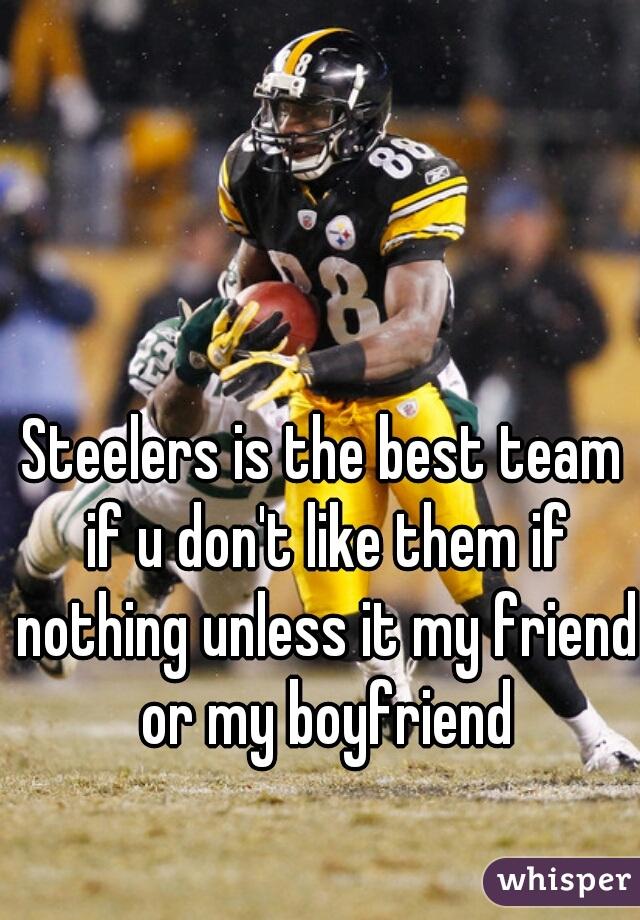 Steelers is the best team if u don't like them if nothing unless it my friend or my boyfriend