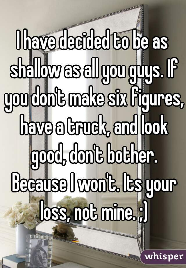 I have decided to be as shallow as all you guys. If you don't make six figures, have a truck, and look good, don't bother. Because I won't. Its your loss, not mine. ;)
