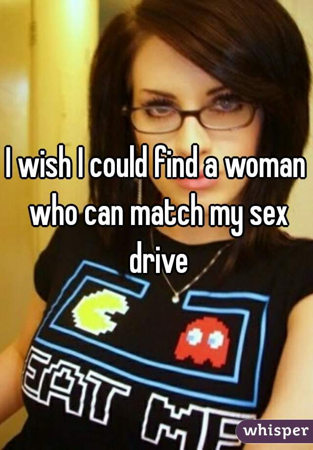 I wish I could find a woman who can match my sex drive