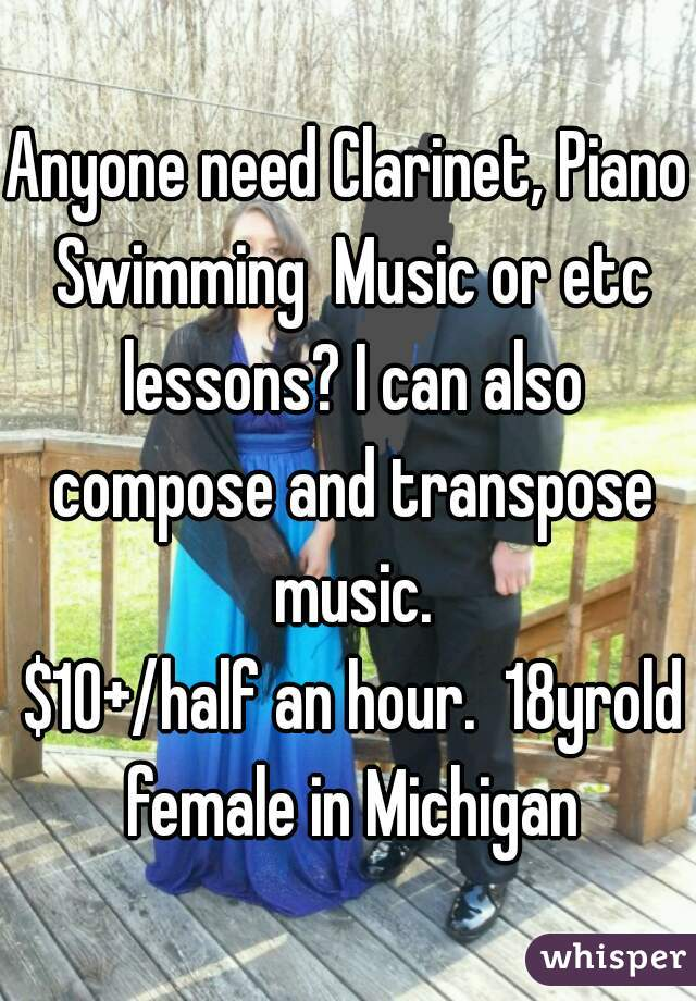 Anyone need Clarinet, Piano Swimming  Music or etc lessons? I can also compose and transpose music.  $10+/half an hour.  18yrold female in Michigan