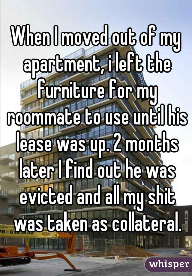 When I moved out of my apartment, i left the furniture for my roommate to use until his lease was up. 2 months later I find out he was evicted and all my shit was taken as collateral.