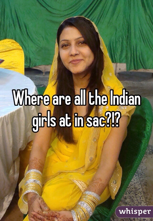 Where are all the Indian girls at in sac?!?