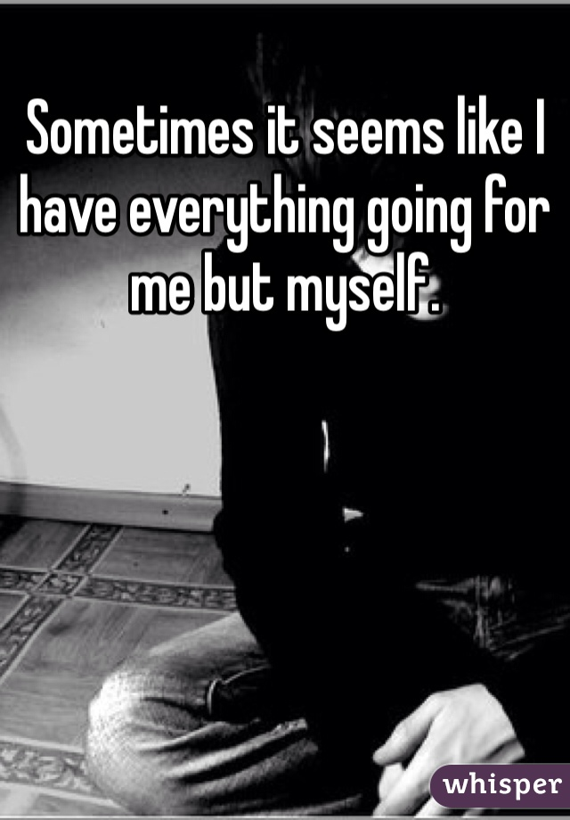 Sometimes it seems like I have everything going for me but myself.