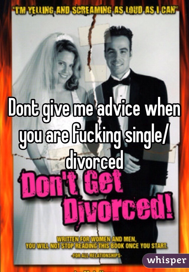 Dont give me advice when you are fucking single/divorced