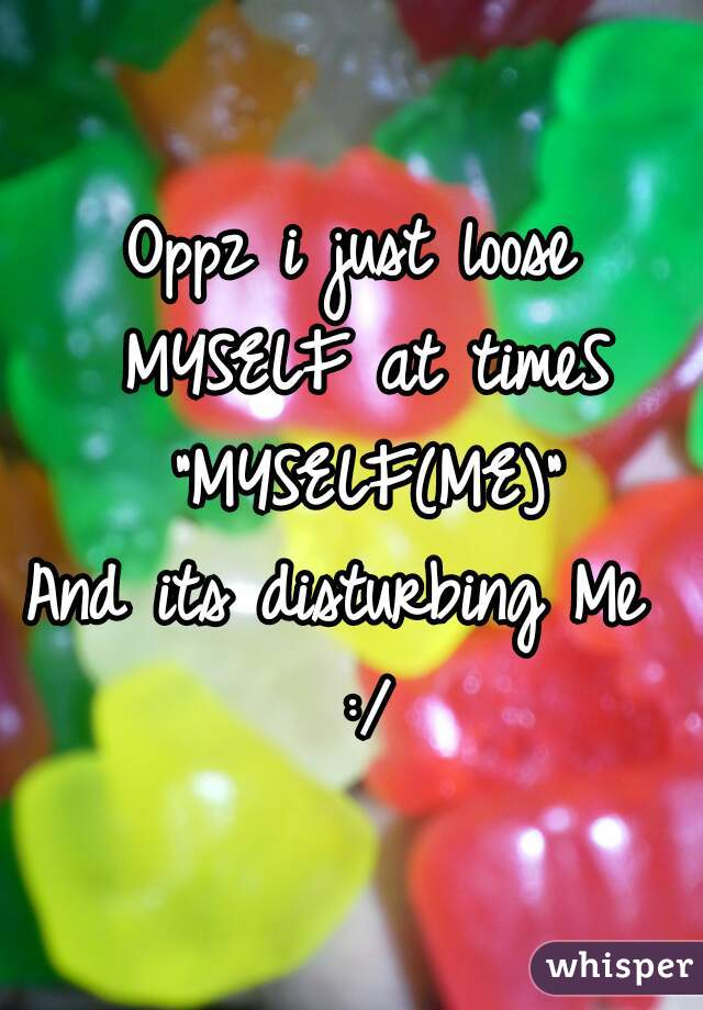 """Oppz i just loose MYSELF at timeS """"MYSELF(ME)"""" And its disturbing Me  :/"""