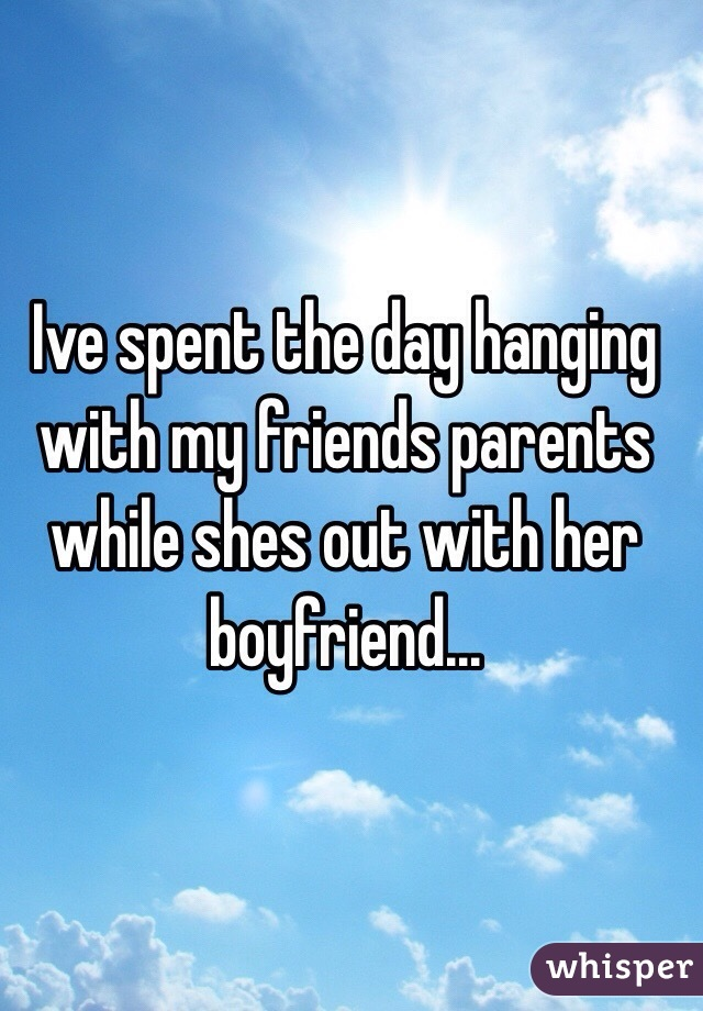 Ive spent the day hanging with my friends parents while shes out with her boyfriend...