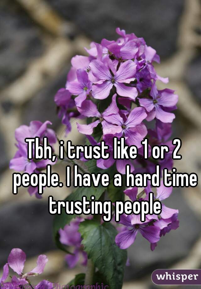 Tbh, i trust like 1 or 2 people. I have a hard time trusting people