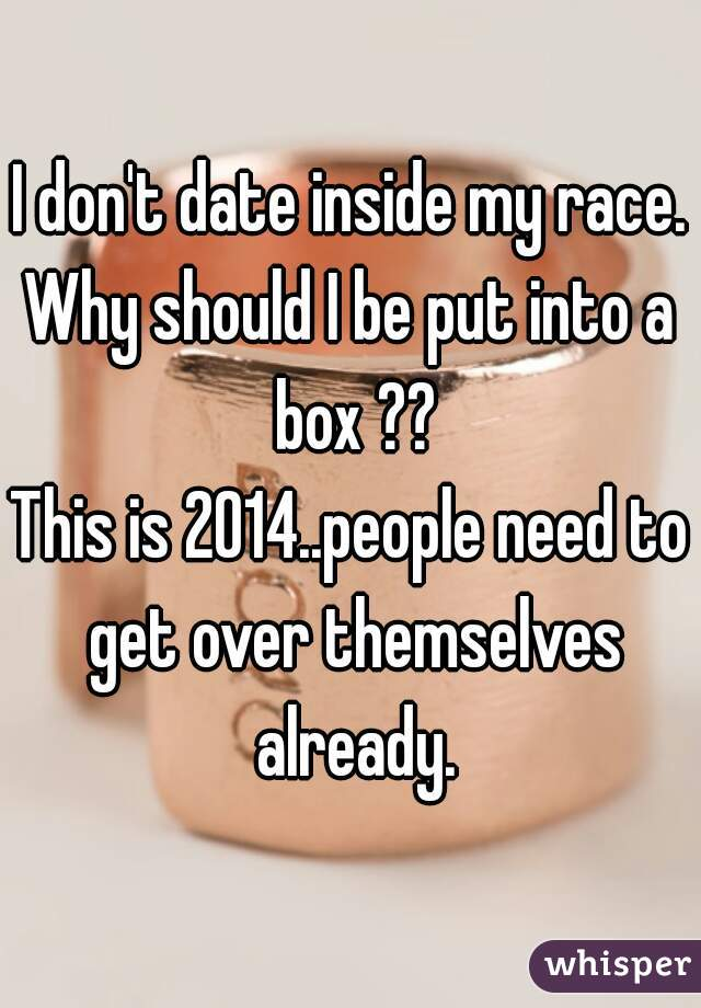 I don't date inside my race. Why should I be put into a box ?? This is 2014..people need to get over themselves already.