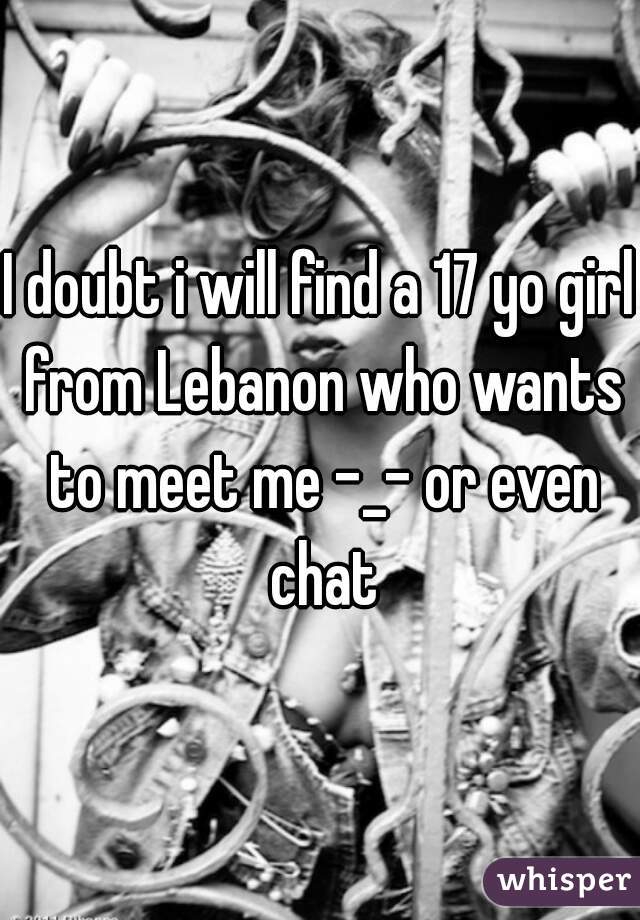 I doubt i will find a 17 yo girl from Lebanon who wants to meet me -_- or even chat