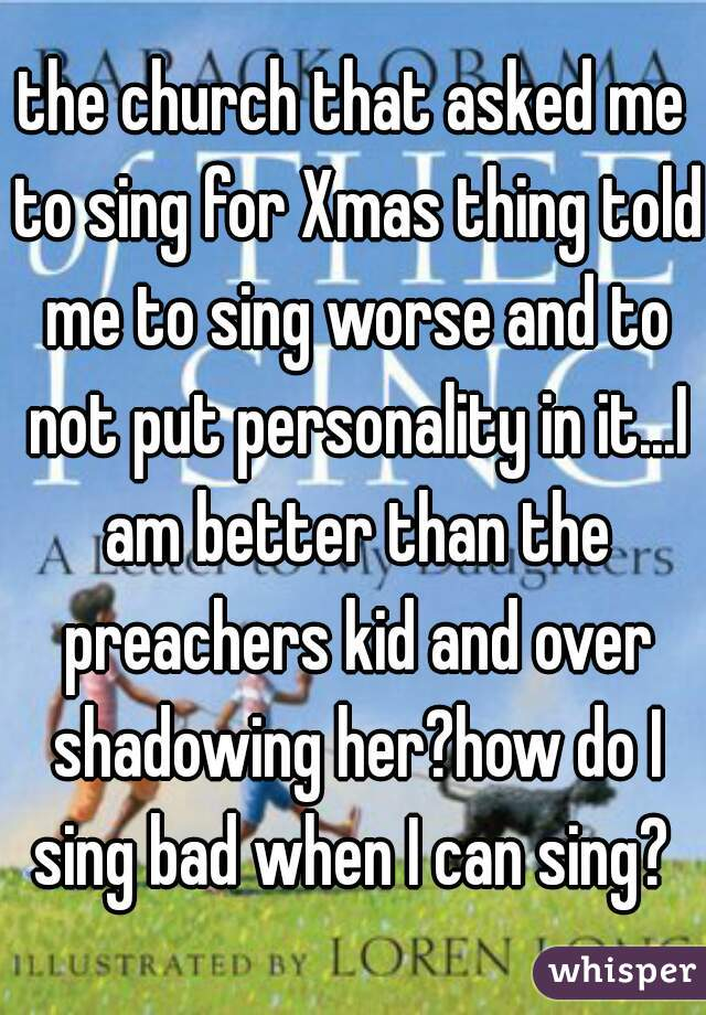 the church that asked me to sing for Xmas thing told me to sing worse and to not put personality in it...I am better than the preachers kid and over shadowing her?how do I sing bad when I can sing?