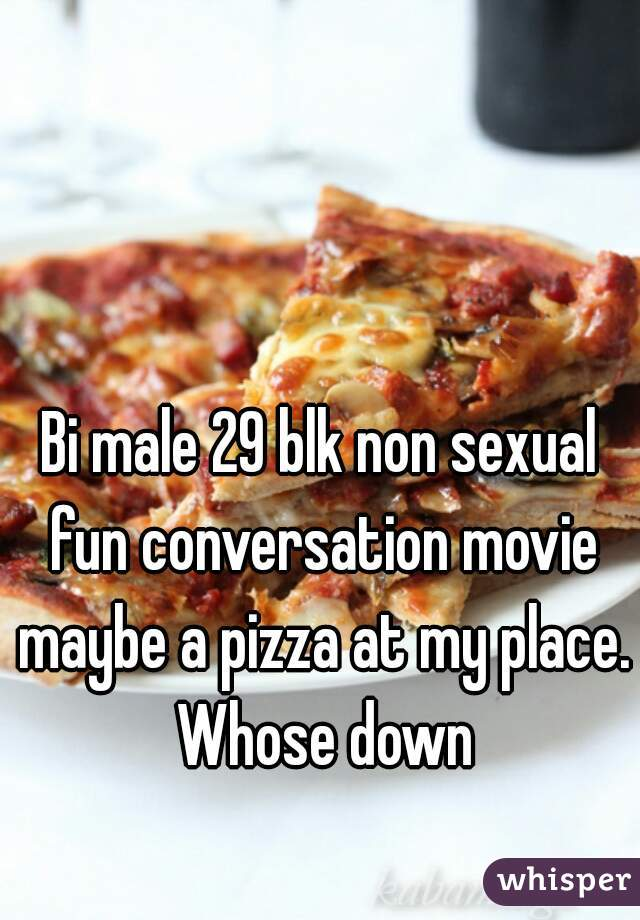 Bi male 29 blk non sexual fun conversation movie maybe a pizza at my place. Whose down