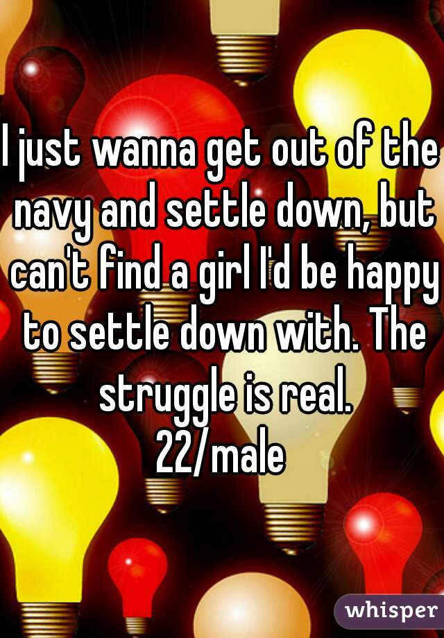 I just wanna get out of the navy and settle down, but can't find a girl I'd be happy to settle down with. The struggle is real. 22/male