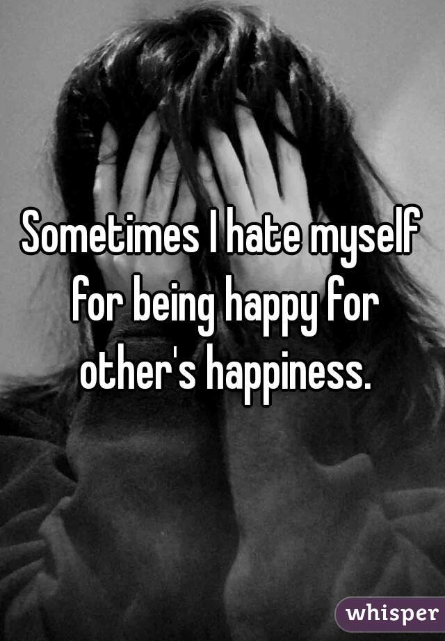 Sometimes I hate myself for being happy for other's happiness.